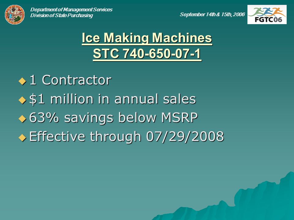 Department of Management Services Division of State Purchasing September 14th & 15th, 2006 Ice Making Machines STC 740-650-07-1 1 Contractor 1 Contractor $1 million in annual sales $1 million in annual sales 63% savings below MSRP 63% savings below MSRP Effective through 07/29/2008 Effective through 07/29/2008