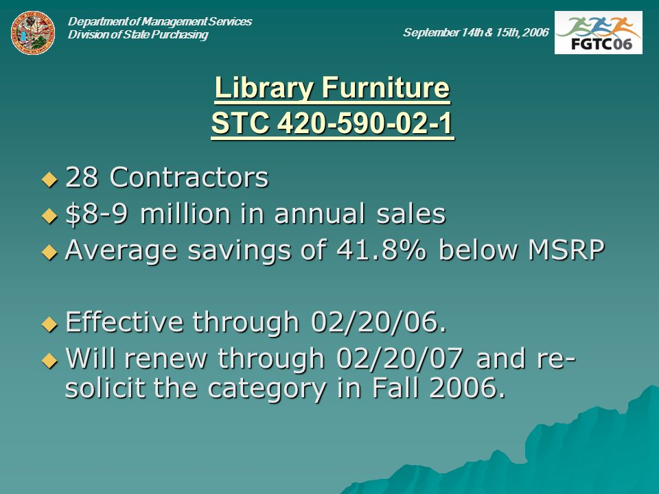 Department of Management Services Division of State Purchasing September 14th & 15th, 2006 Library Furniture STC 420-590-02-1 28 Contractors 28 Contractors $8-9 million in annual sales $8-9 million in annual sales Average savings of 41.8% below MSRP Average savings of 41.8% below MSRP Effective through 02/20/06.