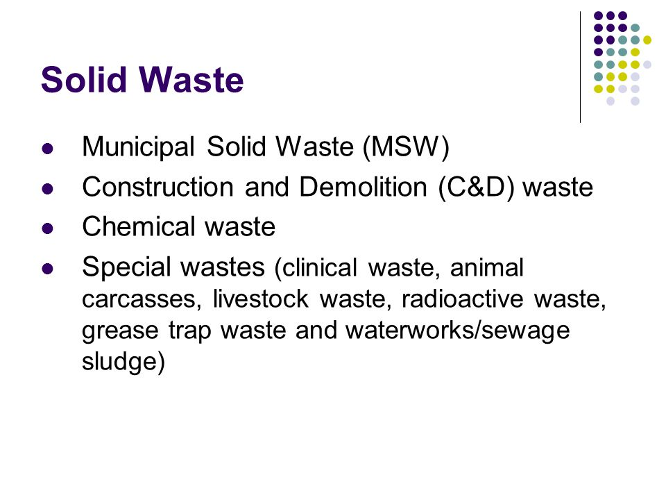 Solid Waste Municipal Solid Waste (MSW) Construction and Demolition (C&D) waste Chemical waste Special wastes (clinical waste, animal carcasses, livestock waste, radioactive waste, grease trap waste and waterworks/sewage sludge)