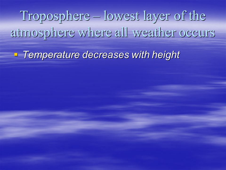 Troposphere – lowest layer of the atmosphere where all weather occurs Temperature decreases with height Temperature decreases with height