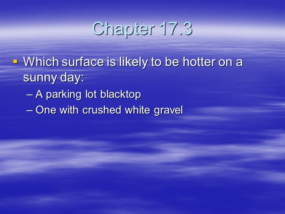 Chapter 17.3 Which surface is likely to be hotter on a sunny day: Which surface is likely to be hotter on a sunny day: –A parking lot blacktop –One wi