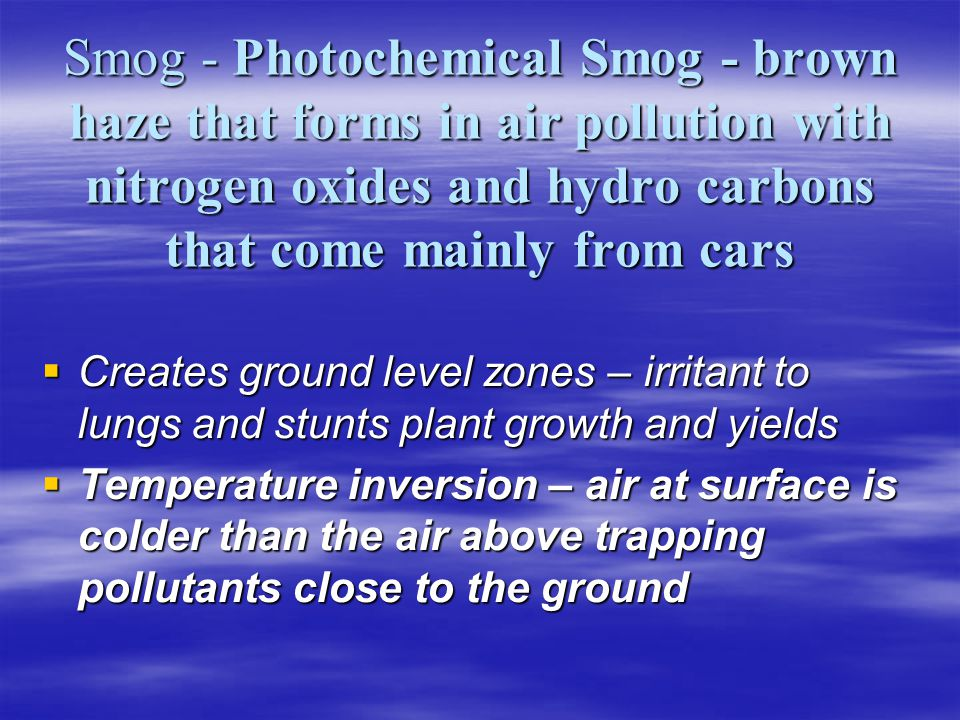 Smog - Photochemical Smog - brown haze that forms in air pollution with nitrogen oxides and hydro carbons that come mainly from cars Creates ground le