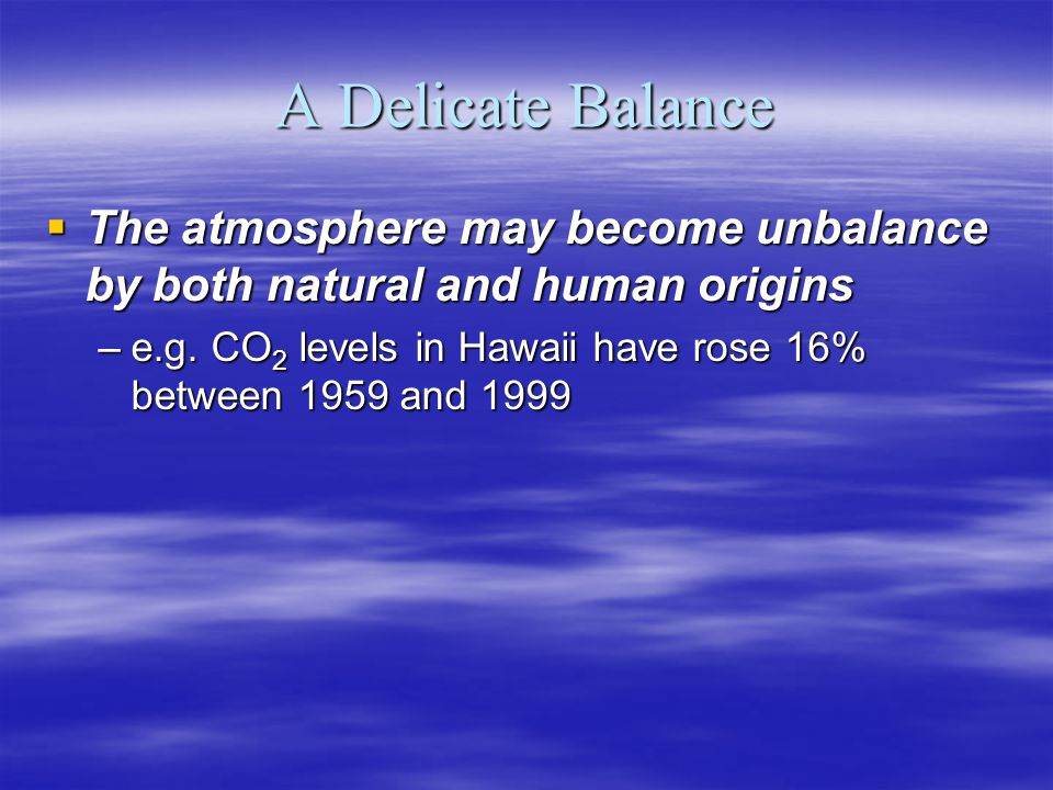 A Delicate Balance The atmosphere may become unbalance by both natural and human origins The atmosphere may become unbalance by both natural and human