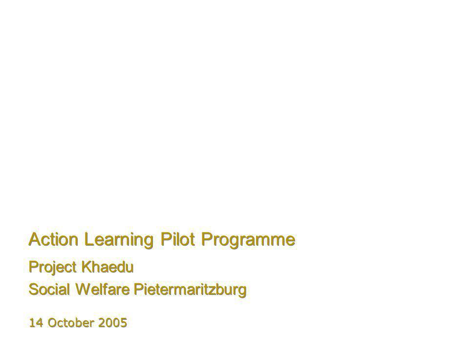 Action Learning Pilot Programme Project Khaedu Social Welfare Pietermaritzburg Project Khaedu Social Welfare Pietermaritzburg 14 October 2005