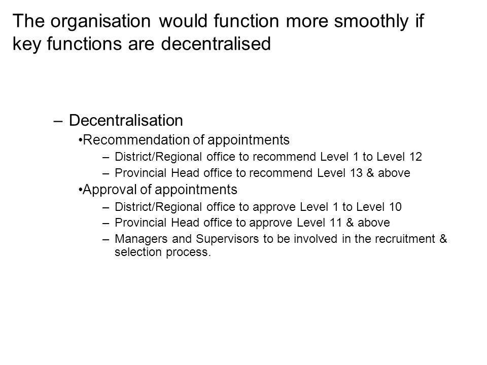 The organisation would function more smoothly if key functions are decentralised –Decentralisation Recommendation of appointments –District/Regional office to recommend Level 1 to Level 12 –Provincial Head office to recommend Level 13 & above Approval of appointments –District/Regional office to approve Level 1 to Level 10 –Provincial Head office to approve Level 11 & above –Managers and Supervisors to be involved in the recruitment & selection process.
