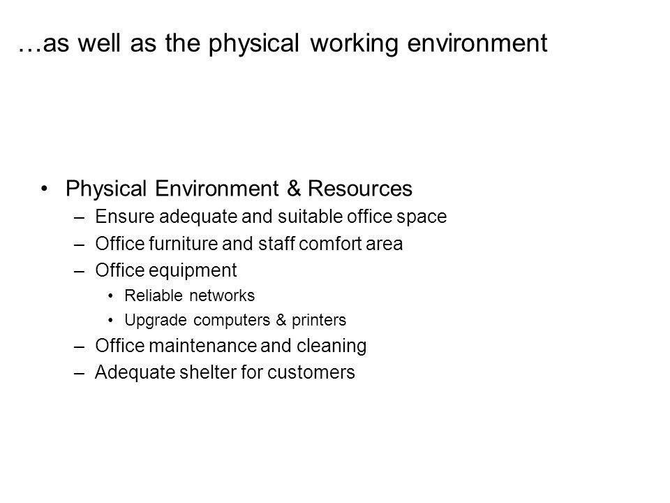Physical Environment & Resources –Ensure adequate and suitable office space –Office furniture and staff comfort area –Office equipment Reliable networks Upgrade computers & printers –Office maintenance and cleaning –Adequate shelter for customers …as well as the physical working environment