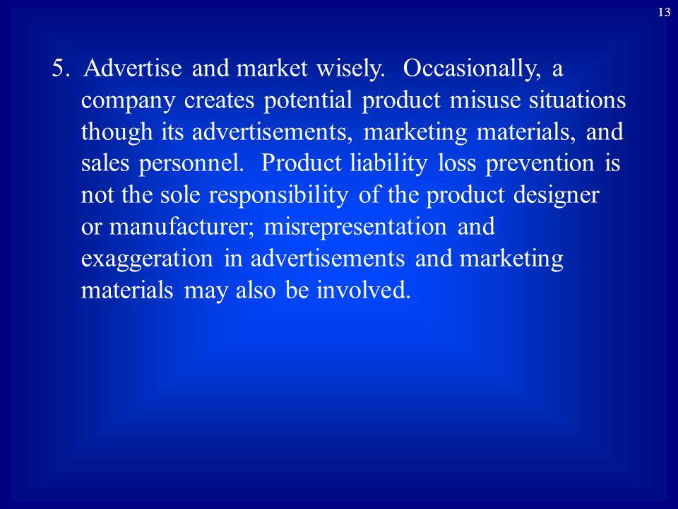 13 5. Advertise and market wisely. Occasionally, a company creates potential product misuse situations though its advertisements, marketing materials,