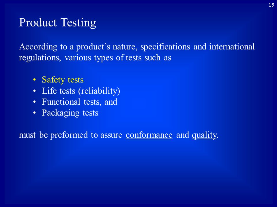 15 Product Testing According to a products nature, specifications and international regulations, various types of tests such as Safety tests Life test