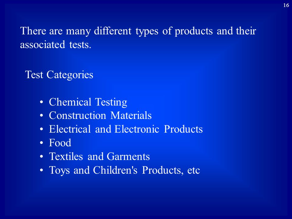16 There are many different types of products and their associated tests. Test Categories Chemical Testing Construction Materials Electrical and Elect