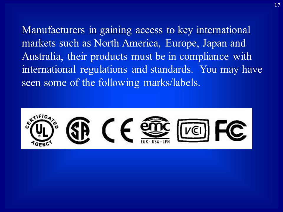 17 Manufacturers in gaining access to key international markets such as North America, Europe, Japan and Australia, their products must be in compliance with international regulations and standards.