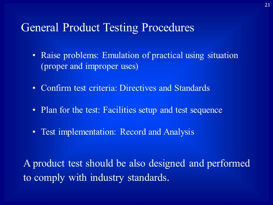 21 General Product Testing Procedures Raise problems: Emulation of practical using situation (proper and improper uses) Confirm test criteria: Directives and Standards Plan for the test: Facilities setup and test sequence Test implementation: Record and Analysis A product test should be also designed and performed to comply with industry standards.