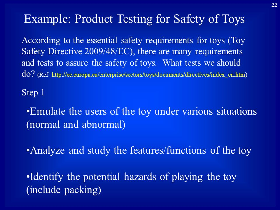 22 Example: Product Testing for Safety of Toys Emulate the users of the toy under various situations (normal and abnormal) Analyze and study the features/functions of the toy Identify the potential hazards of playing the toy (include packing) According to the essential safety requirements for toys (Toy Safety Directive 2009/48/EC), there are many requirements and tests to assure the safety of toys.