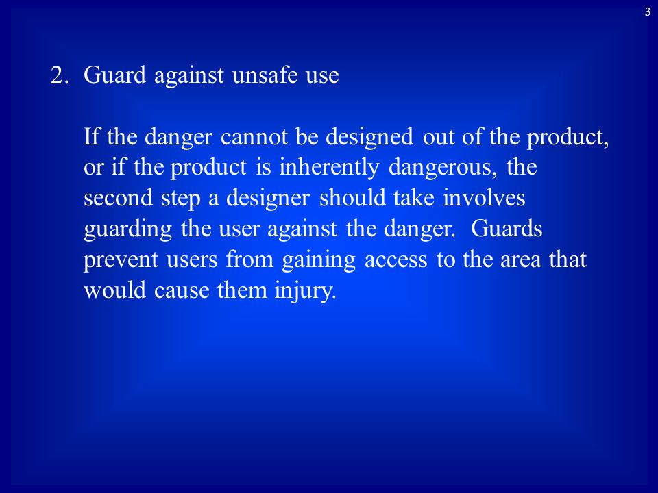 3 2.Guard against unsafe use If the danger cannot be designed out of the product, or if the product is inherently dangerous, the second step a designer should take involves guarding the user against the danger.