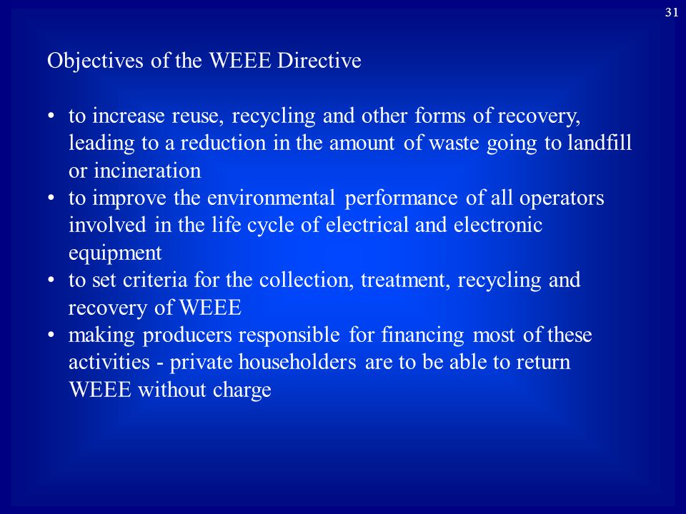 31 Objectives of the WEEE Directive to increase reuse, recycling and other forms of recovery, leading to a reduction in the amount of waste going to l