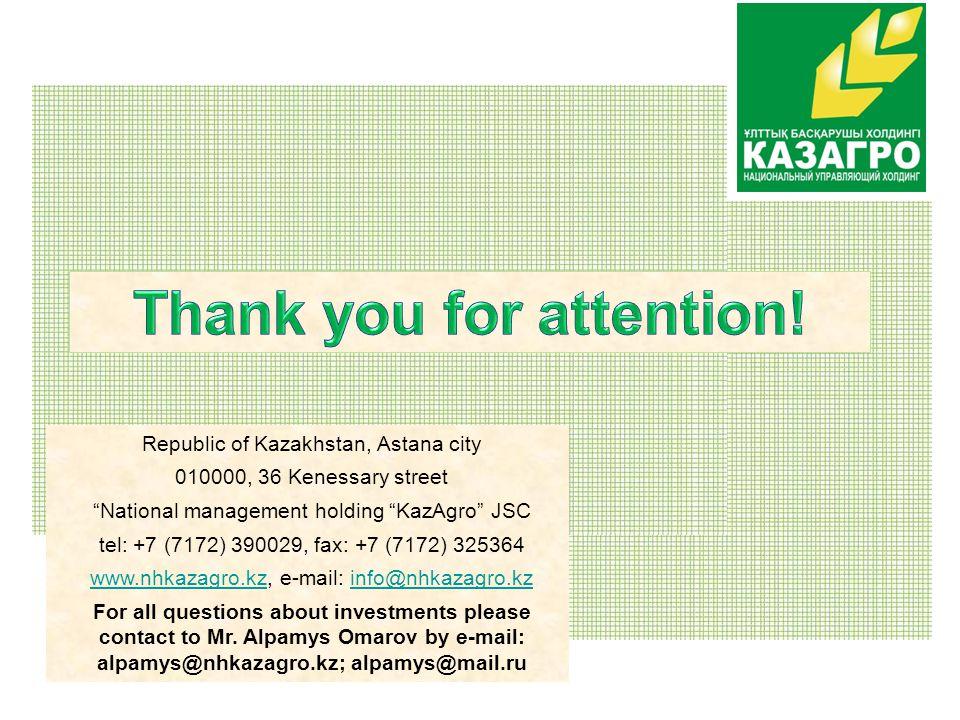 Republic of Kazakhstan, Astana city 010000, 36 Kenessary street National management holding KazAgro JSC tel: +7 (7172) 390029, fax: +7 (7172) 325364 www.nhkazagro.kzwww.nhkazagro.kz, e-mail: info@nhkazagro.kzinfo@nhkazagro.kz For all questions about investments please contact to Mr.