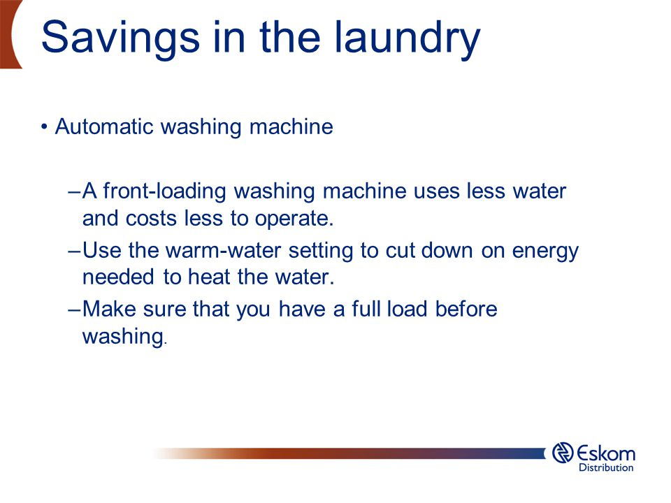 Savings in the laundry Automatic washing machine –A front-loading washing machine uses less water and costs less to operate. –Use the warm-water setti