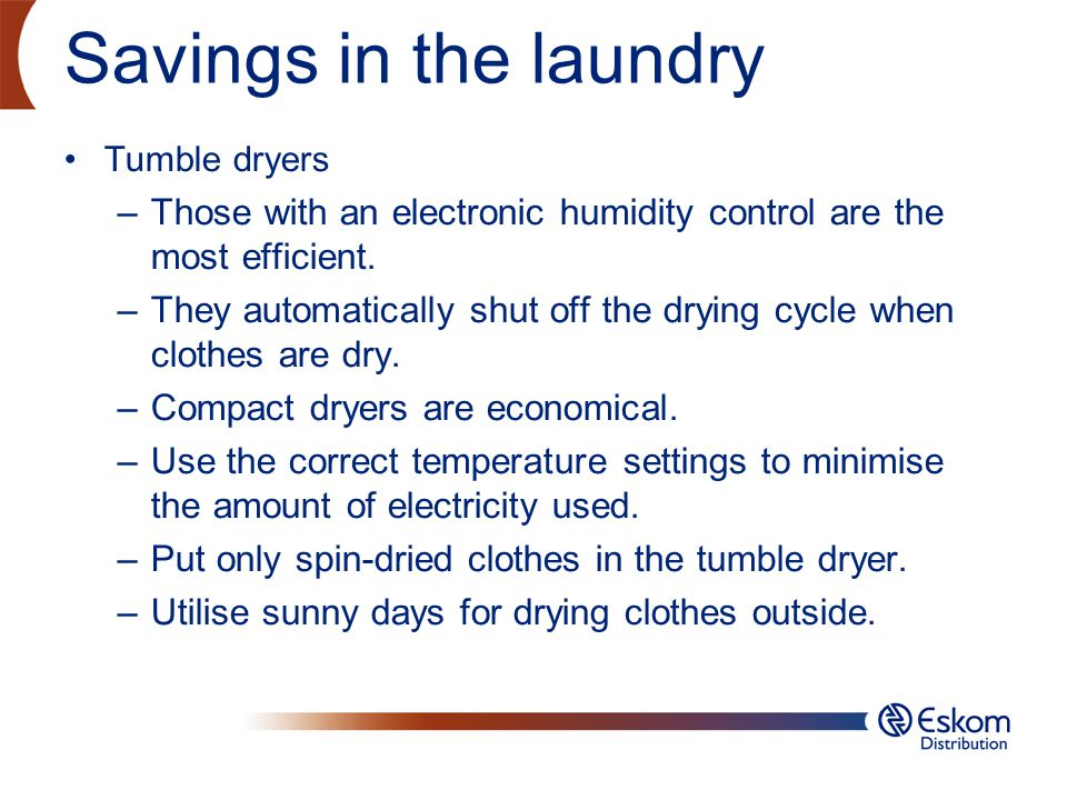 Savings in the laundry Tumble dryers –Those with an electronic humidity control are the most efficient. –They automatically shut off the drying cycle