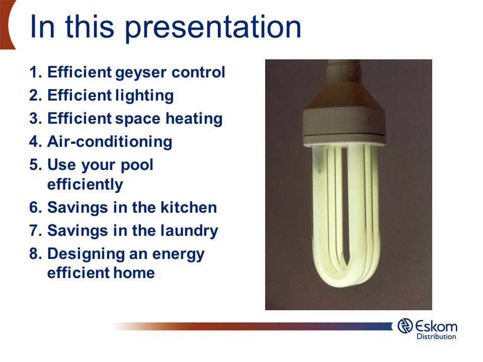 Efficient Lighting Replace old light bulbs with CFLs wherever possible Use natrural daylight whenever possible Use motion sensors for outdoor security lights, instead of leaving a light burning all night.