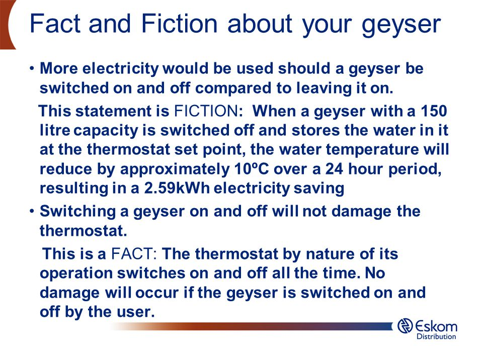Fact and Fiction about your geyser More electricity would be used should a geyser be switched on and off compared to leaving it on. This statement is