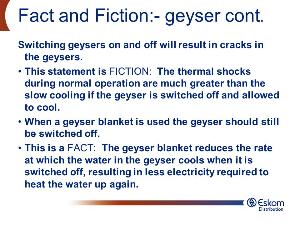 Fact and Fiction:- geyser cont. Switching geysers on and off will result in cracks in the geysers. This statement is FICTION: The thermal shocks durin