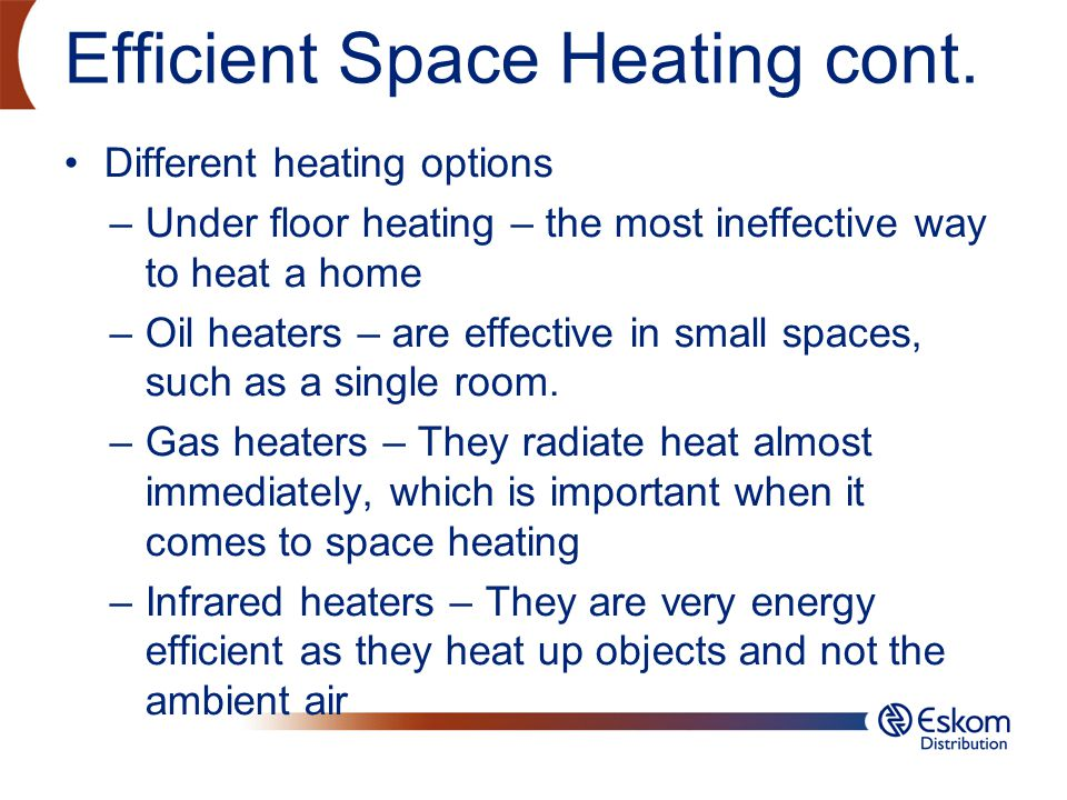 Efficient Space Heating cont. Different heating options –Under floor heating – the most ineffective way to heat a home –Oil heaters – are effective in