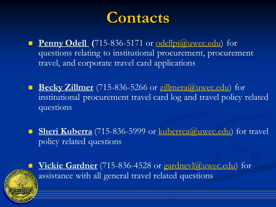 Contacts Penny Odell (715-836-5171 or odellpj@uwec.edu) for questions relating to institutional procurement, procurement travel, and corporate travel card applicationsodellpj@uwec.edu Becky Zillmer (715-836-5266 or zillmera@uwec.edu) for institutional procurement travel card log and travel policy related questionszillmera@uwec.edu Sheri Kuberra (715-836-5999 or kuberrca@uwec.edu) for travel policy related questionskuberrca@uwec.edu Vickie Gardner (715-836-4528 or gardnevl@uwec.edu) for assistance with all general travel related questionsgardnevl@uwec.edu