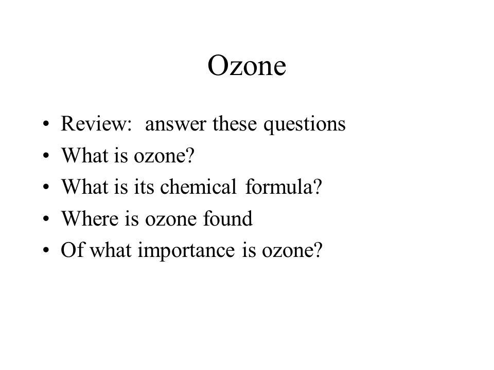 Ozone Review: answer these questions What is ozone? What is its chemical formula? Where is ozone found Of what importance is ozone?