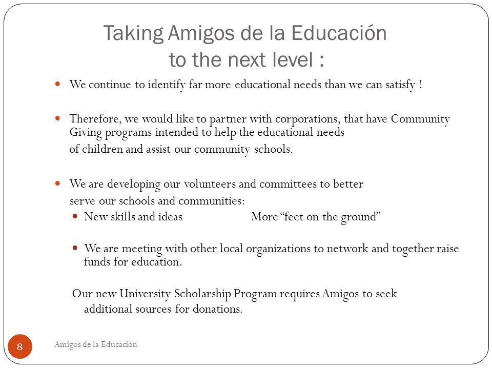 Taking Amigos de la Educación to the next level : Amigos de la Educación 8 We continue to identify far more educational needs than we can satisfy .