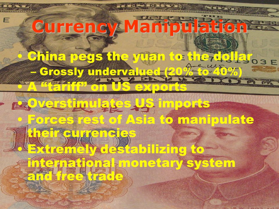 Currency Manipulation China pegs the yuan to the dollar –Grossly undervalued (20% to 40%) A tariff on US exports Overstimulates US imports Forces rest of Asia to manipulate their currencies Extremely destabilizing to international monetary system and free trade