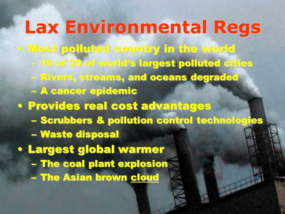 Lax Environmental Regs Most polluted country in the worldMost polluted country in the world –16 of 20 of worlds largest polluted cities –Rivers, streams, and oceans degraded –A cancer epidemic Provides real cost advantagesProvides real cost advantages –Scrubbers & pollution control technologies –Waste disposal Largest global warmerLargest global warmer –The coal plant explosion –The Asian brown cloud