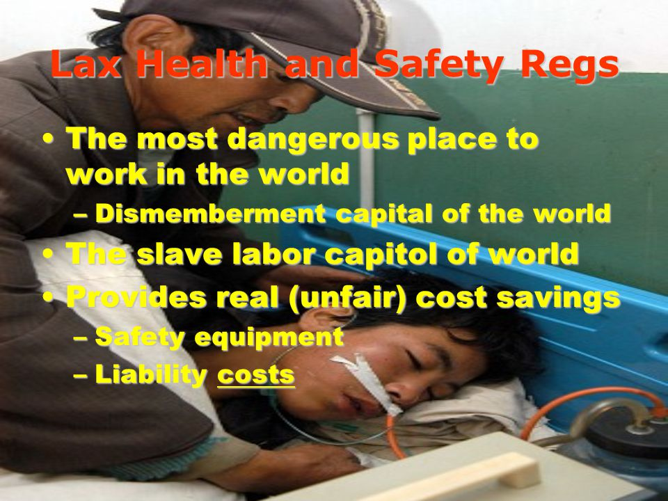 Lax Health and Safety Regs The most dangerous place to work in the worldThe most dangerous place to work in the world –Dismemberment capital of the world The slave labor capitol of worldThe slave labor capitol of world Provides real (unfair) cost savingsProvides real (unfair) cost savings –Safety equipment –Liability costs