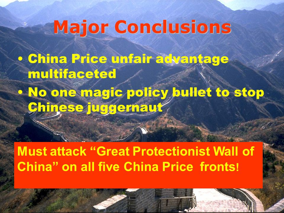 Major Conclusions China Price unfair advantage multifaceted No one magic policy bullet to stop Chinese juggernaut Must attack Great Protectionist Wall of China on all five China Price fronts !