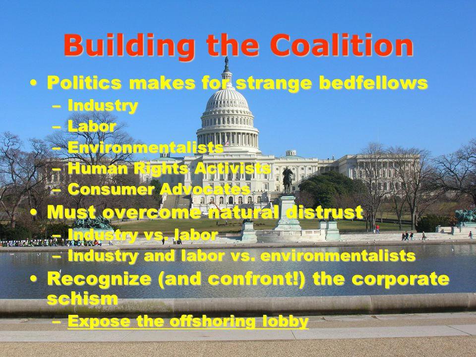 Building the Coalition Politics makes for strange bedfellowsPolitics makes for strange bedfellows –Industry –Labor –Environmentalists –Human Rights Activists –Consumer Advocates Must overcome natural distrustMust overcome natural distrust –Industry vs.