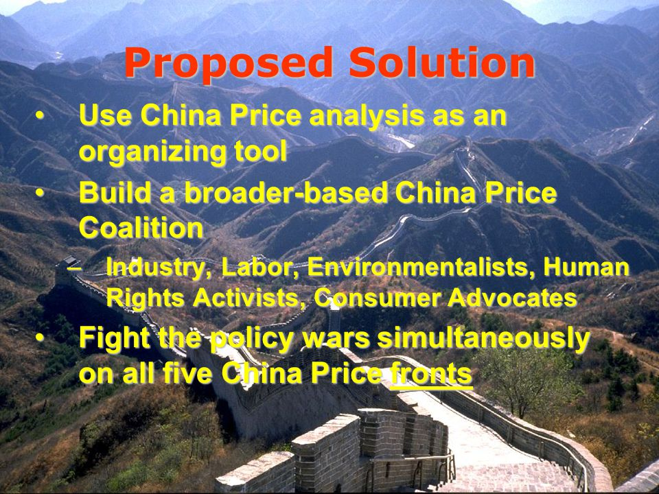 Proposed Solution Use China Price analysis as an organizing toolUse China Price analysis as an organizing tool Build a broader-based China Price CoalitionBuild a broader-based China Price Coalition –Industry, Labor, Environmentalists, Human Rights Activists, Consumer Advocates Fight the policy wars simultaneously on all five China Price frontsFight the policy wars simultaneously on all five China Price fronts
