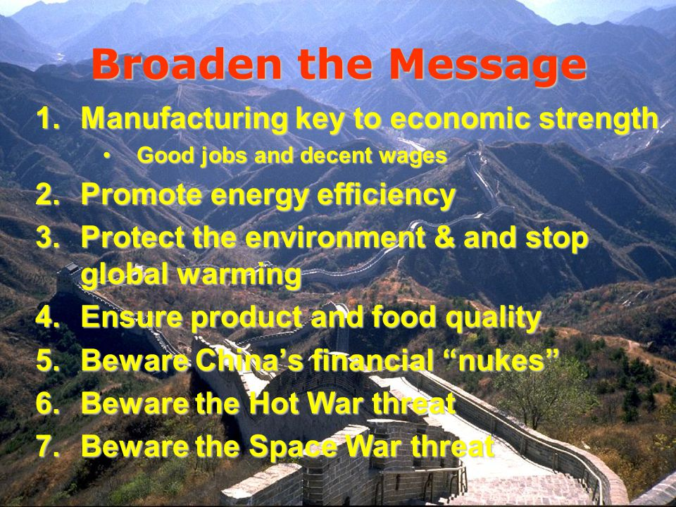 Broaden the Message 1.Manufacturing key to economic strength Good jobs and decent wagesGood jobs and decent wages 2.Promote energy efficiency 3.Protect the environment & and stop global warming 4.Ensure product and food quality 5.Beware Chinas financial nukes 6.Beware the Hot War threat 7.Beware the Space War threat