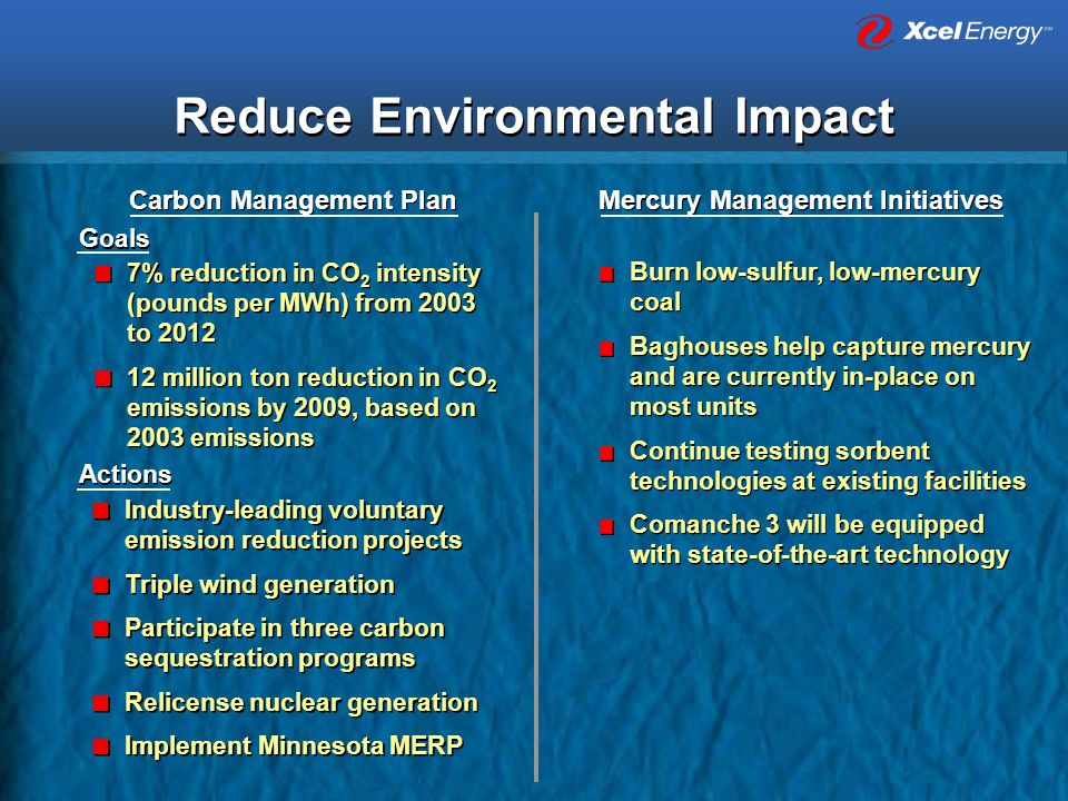 Reduce Environmental Impact 7% reduction in CO 2 intensity (pounds per MWh) from 2003 to 2012 12 million ton reduction in CO 2 emissions by 2009, based on 2003 emissions 7% reduction in CO 2 intensity (pounds per MWh) from 2003 to 2012 12 million ton reduction in CO 2 emissions by 2009, based on 2003 emissions Goals Industry-leading voluntary emission reduction projects Triple wind generation Participate in three carbon sequestration programs Relicense nuclear generation Implement Minnesota MERP Industry-leading voluntary emission reduction projects Triple wind generation Participate in three carbon sequestration programs Relicense nuclear generation Implement Minnesota MERP Actions Carbon Management Plan Burn low-sulfur, low-mercury coal Baghouses help capture mercury and are currently in-place on most units Continue testing sorbent technologies at existing facilities Comanche 3 will be equipped with state-of-the-art technology Burn low-sulfur, low-mercury coal Baghouses help capture mercury and are currently in-place on most units Continue testing sorbent technologies at existing facilities Comanche 3 will be equipped with state-of-the-art technology Mercury Management Initiatives