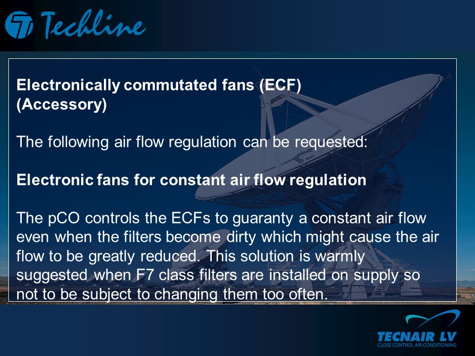 Electronically commutated fans (ECF) (Accessory) The following air flow regulation can be requested: Electronic fans for constant air flow regulation