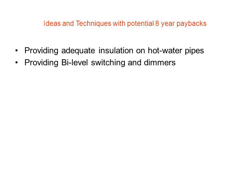 Ideas and Techniques with potential 8 year paybacks Providing adequate insulation on hot-water pipes Providing Bi-level switching and dimmers
