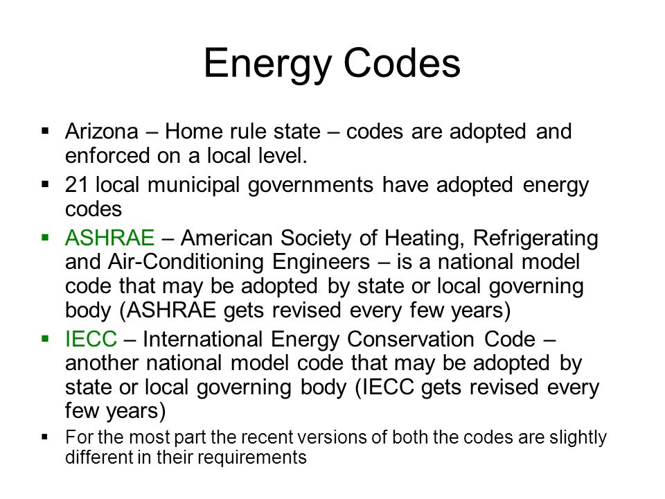 Energy Codes Design Professionals are required to comply with the corresponding local energy code to get a building permit All state owned or funded new buildings must comply with ASHRAE 2004 14 Jurisdictions have adopted IECC 2003 (example: Tucson - Sustainable Energy Standard) 2 Jurisdictions have adopted IECC 2000 (example: Pinal County) Only Phoenix has adopted IECC 2004 to date