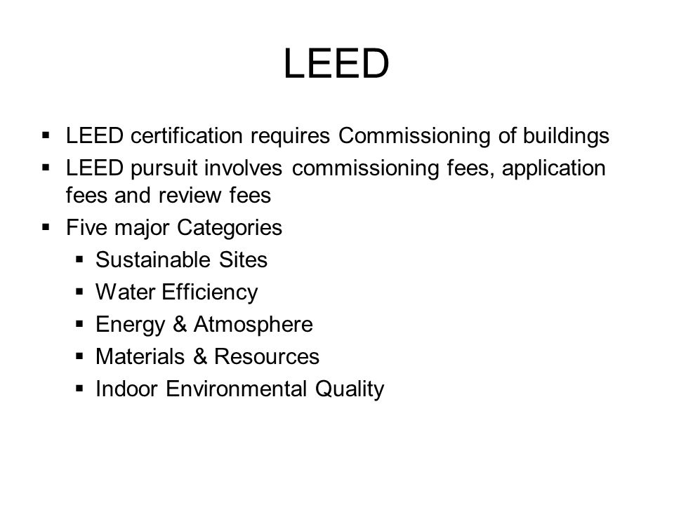 LEED LEED certification requires Commissioning of buildings LEED pursuit involves commissioning fees, application fees and review fees Five major Categories Sustainable Sites Water Efficiency Energy & Atmosphere Materials & Resources Indoor Environmental Quality