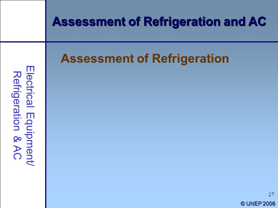 27 © UNEP 2006 Electrical Equipment/ Refrigeration & AC Assessment of Refrigeration and AC Assessment of Refrigeration