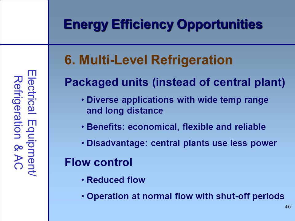 46 Energy Efficiency Opportunities Packaged units (instead of central plant) Diverse applications with wide temp range and long distance Benefits: eco