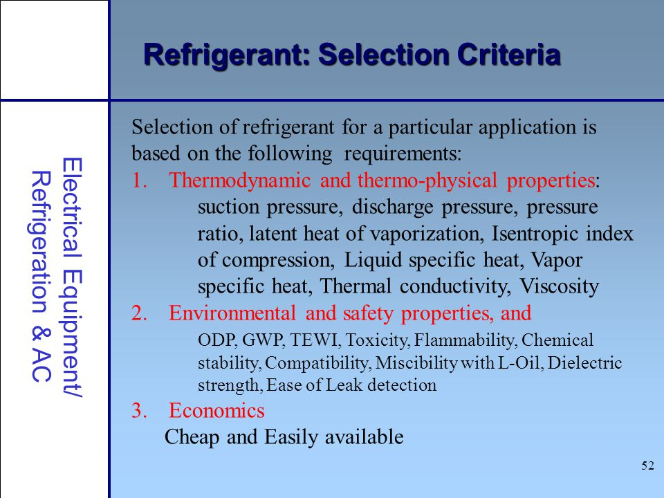 52 Refrigerant: Selection Criteria Electrical Equipment/ Refrigeration & AC Selection of refrigerant for a particular application is based on the foll