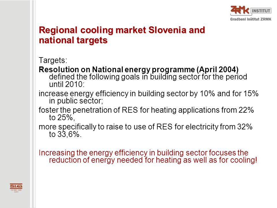 Regional cooling market Slovenia and national targets Targets: Resolution on National energy programme (April 2004) defined the following goals in building sector for the period until 2010: increase energy efficiency in building sector by 10% and for 15% in public sector; foster the penetration of RES for heating applications from 22% to 25%, more specifically to raise to use of RES for electricity from 32% to 33,6%.