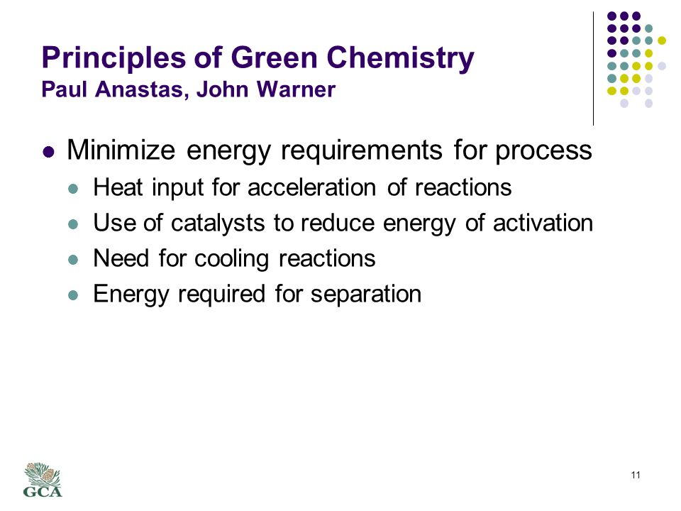 Principles of Green Chemistry Paul Anastas, John Warner Minimize energy requirements for process Heat input for acceleration of reactions Use of catalysts to reduce energy of activation Need for cooling reactions Energy required for separation 11