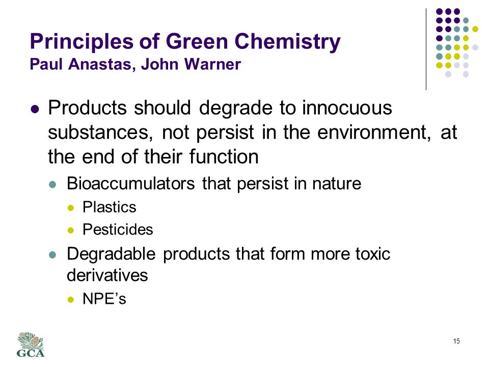 Principles of Green Chemistry Paul Anastas, John Warner Products should degrade to innocuous substances, not persist in the environment, at the end of their function Bioaccumulators that persist in nature Plastics Pesticides Degradable products that form more toxic derivatives NPEs 15