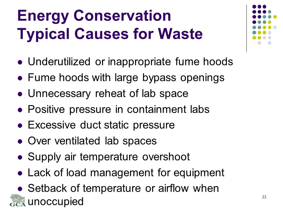 Energy Conservation Typical Causes for Waste Underutilized or inappropriate fume hoods Fume hoods with large bypass openings Unnecessary reheat of lab space Positive pressure in containment labs Excessive duct static pressure Over ventilated lab spaces Supply air temperature overshoot Lack of load management for equipment Setback of temperature or airflow when unoccupied 33