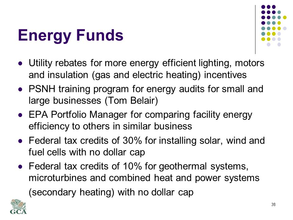 Energy Funds Utility rebates for more energy efficient lighting, motors and insulation (gas and electric heating) incentives PSNH training program for energy audits for small and large businesses (Tom Belair) EPA Portfolio Manager for comparing facility energy efficiency to others in similar business Federal tax credits of 30% for installing solar, wind and fuel cells with no dollar cap Federal tax credits of 10% for geothermal systems, microturbines and combined heat and power systems (secondary heating) with no dollar cap 38