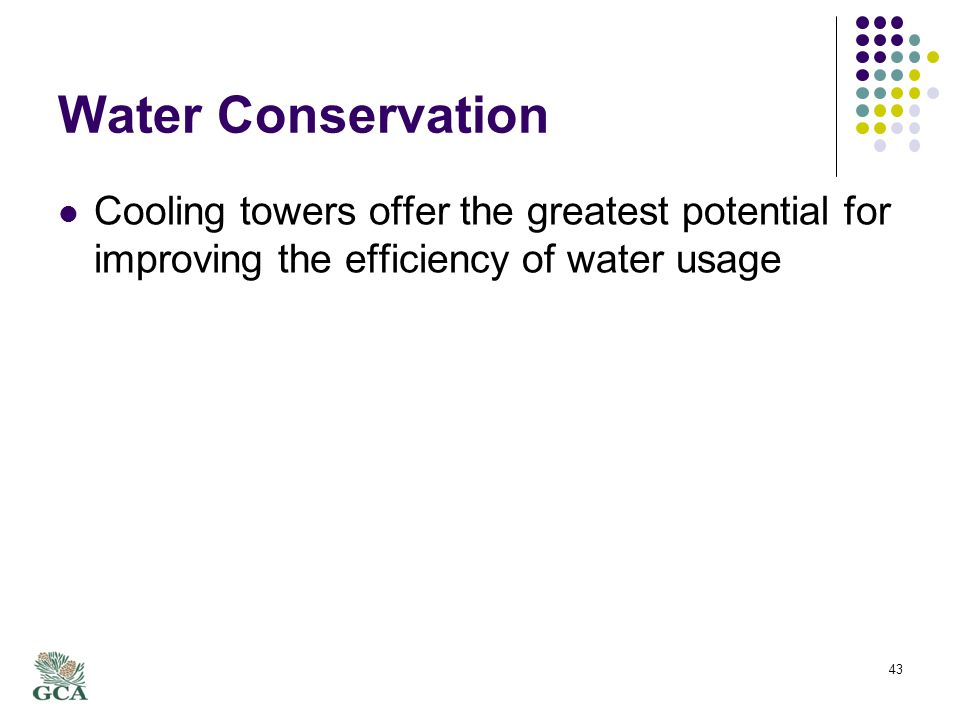Water Conservation Cooling towers offer the greatest potential for improving the efficiency of water usage 43