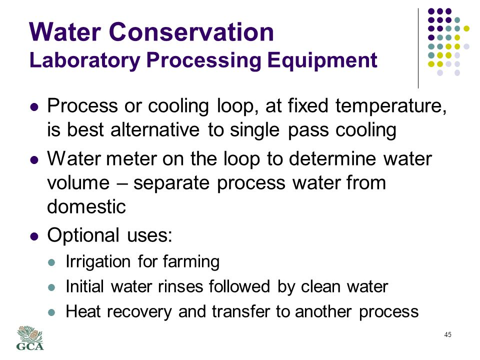 Water Conservation Laboratory Processing Equipment Process or cooling loop, at fixed temperature, is best alternative to single pass cooling Water meter on the loop to determine water volume – separate process water from domestic Optional uses: Irrigation for farming Initial water rinses followed by clean water Heat recovery and transfer to another process 45